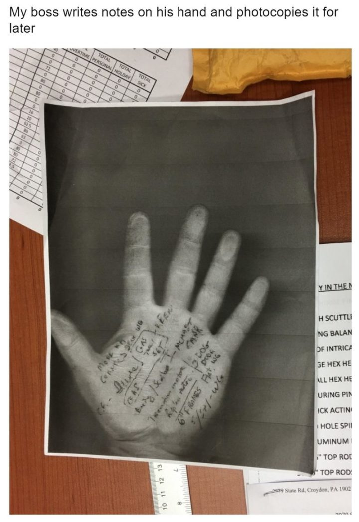 """My boss writes notes on his hand and photocopies it for later."""