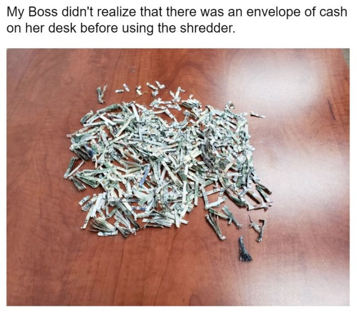 """My boss didn't realize that there was an envelope of cash on her desk before using the shredder."""
