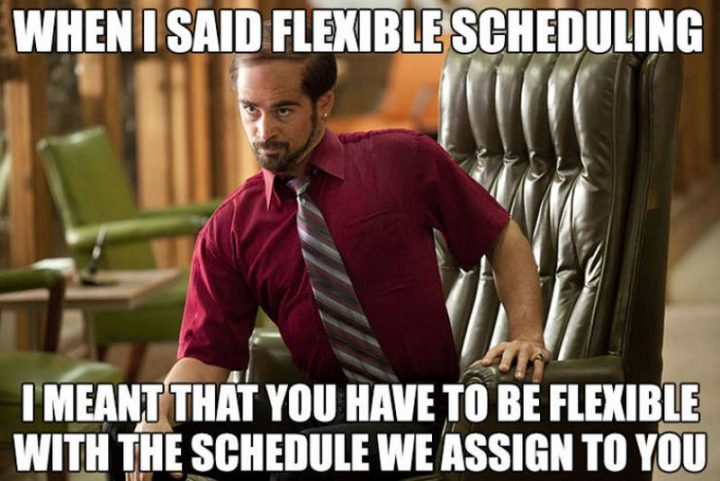 """When I said flexible scheduling I meant that you have to be flexible with the schedule we assign to you."""