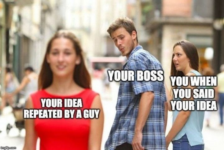 """Your idea repeated by a guy. Your boss. You when you said your idea."""