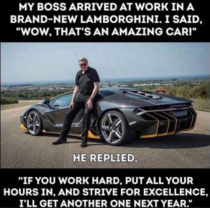 """My boss arrived at work in a brand-new Lamborghini. I said, ""Wow, that's an amazing car!"" He replied, ""If you work hard, put all your hours in, and strive for excellence, I'll get another one next year""."""