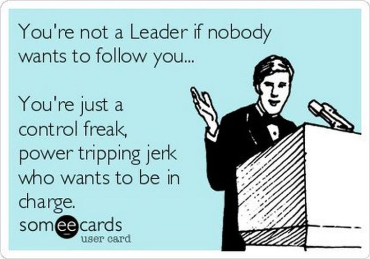 """You're not a leader if nobody wants to follow you...You're just a control freak, a power-tripping jerk who wants to be in charge."""
