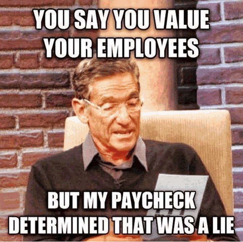 """You say you value your employees but my paycheck determined that was a lie."""