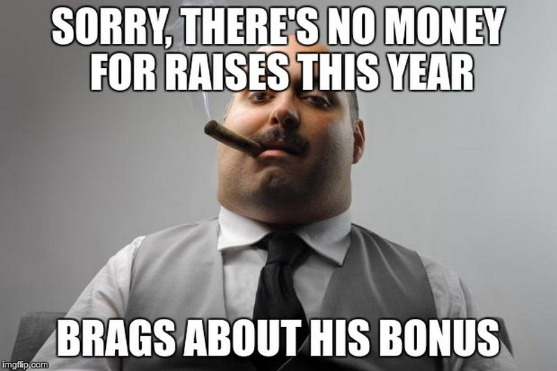 """Sorry, there's no money for raises this year. Brags about his bonus."""
