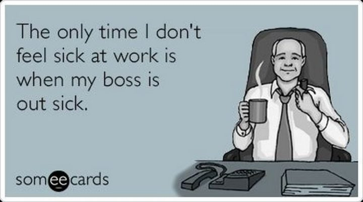 """The only time I don't feel sick at work is when my boss is out sick."""