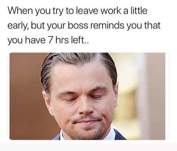"""When you try to leave work a little early, but your boss reminds you that you have 7 hours left..."""