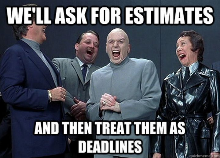 """We'll ask for estimates and then treat them as deadlines."""