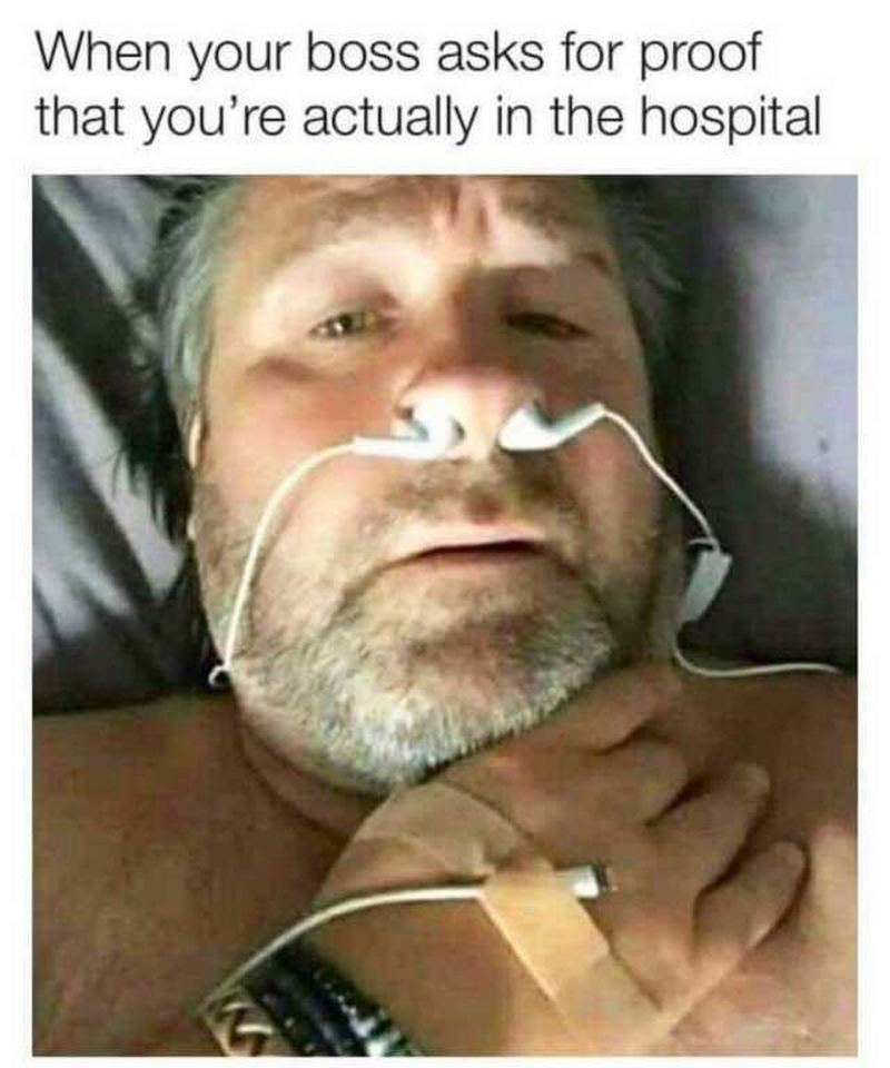 """When your boss asks for proof that you're actually in the hospital."""