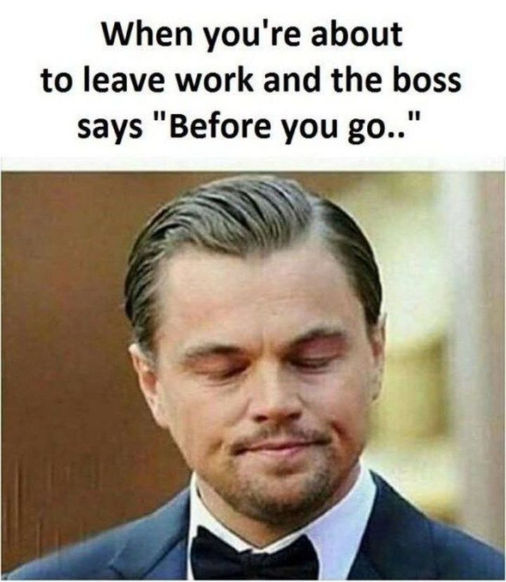 """When you're about to leave work and the boss says, 'Before you go...'"""