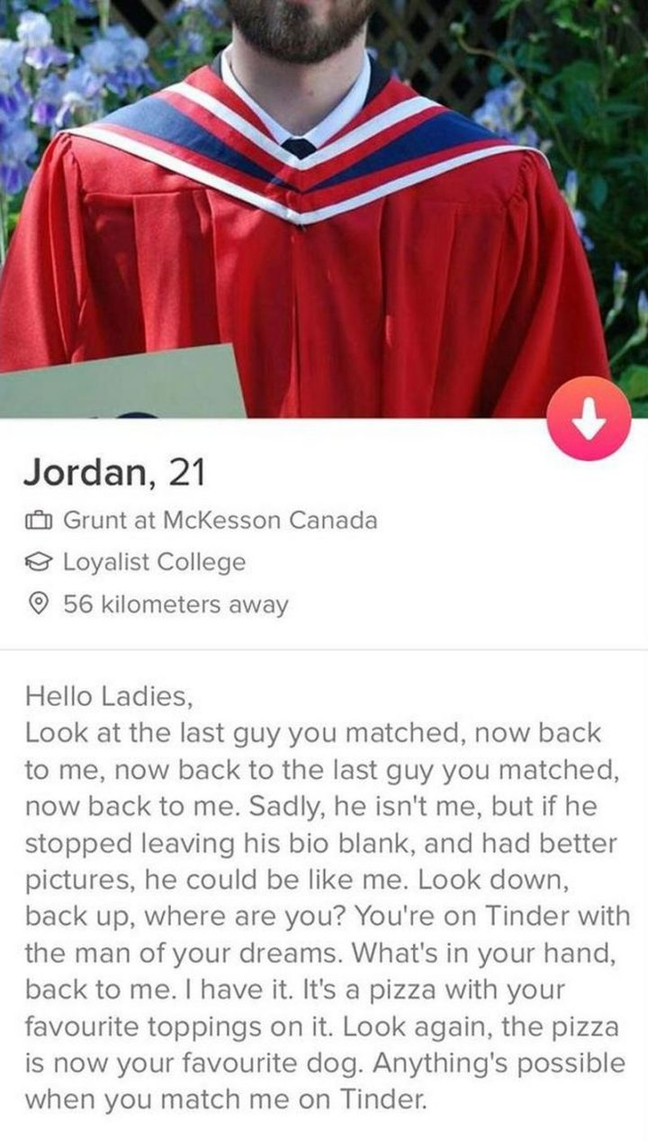 "39 Funny Tinder Bios - ""Hello ladies, look at the last guy you matched, now back to me, now back to the last guy you matched, now back to me. Sadly, he isn't me, but if he stopped leaving his bio blank, and had better pictures, he could be like me. Look down, back up, where are you? You're on Tinder with the man of your dreams. What's in your hand, back to me. I have it. It's a pizza with your favorite toppings on it. Look again, the pizza is now your favorite dog. Anything's possible when you match me on Tinder."""