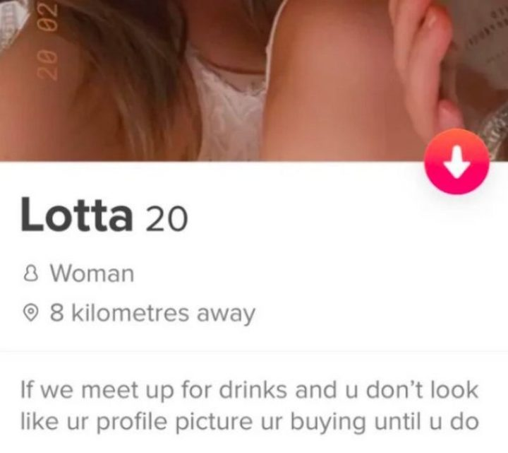 "39 Funny Tinder Bios - ""If we meet up for drinks and u don't look like your profile picture you're buying until u do."""