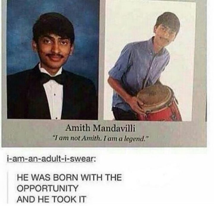 "75 Funny Yearbook Quotes - ""He was born with the opportunity and he took it: I am not Amith. I am a legend."""