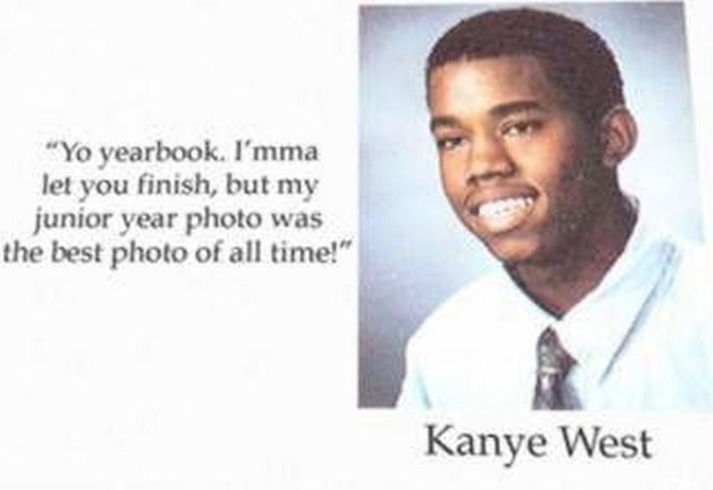 """Yo yearbook. I'mma let you finish, but my junior year photo was the best photo of all time!"" - Kanye West"