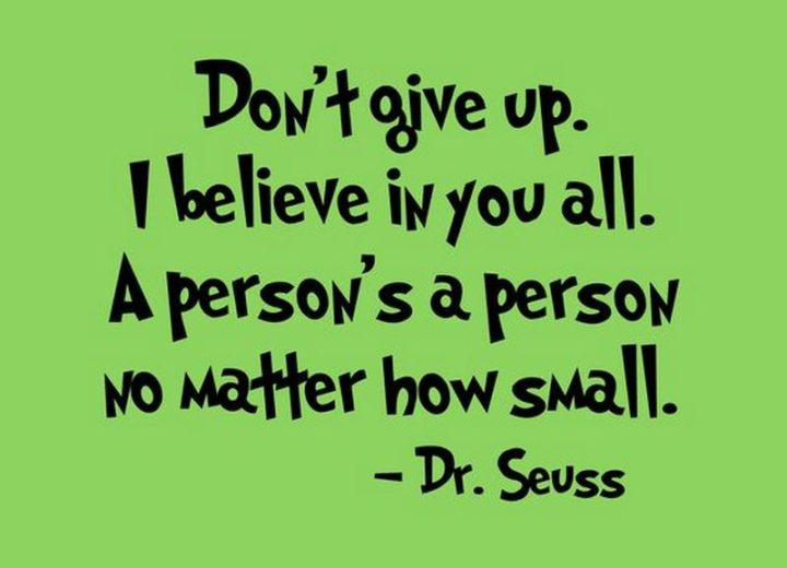 """""""Don't give up! I believe in you all. A person's a person, no matter how small."""" - Dr. Seuss"""