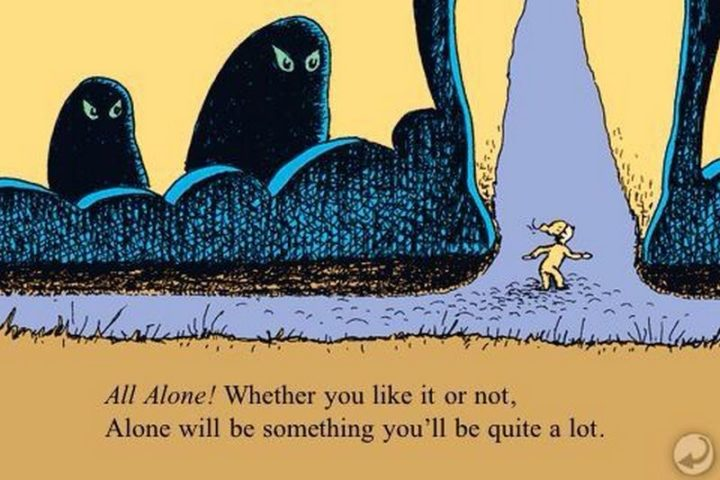 """""""All alone! Whether you like it or not, alone is something you'll be quite a lot!"""" - Dr. Seuss"""