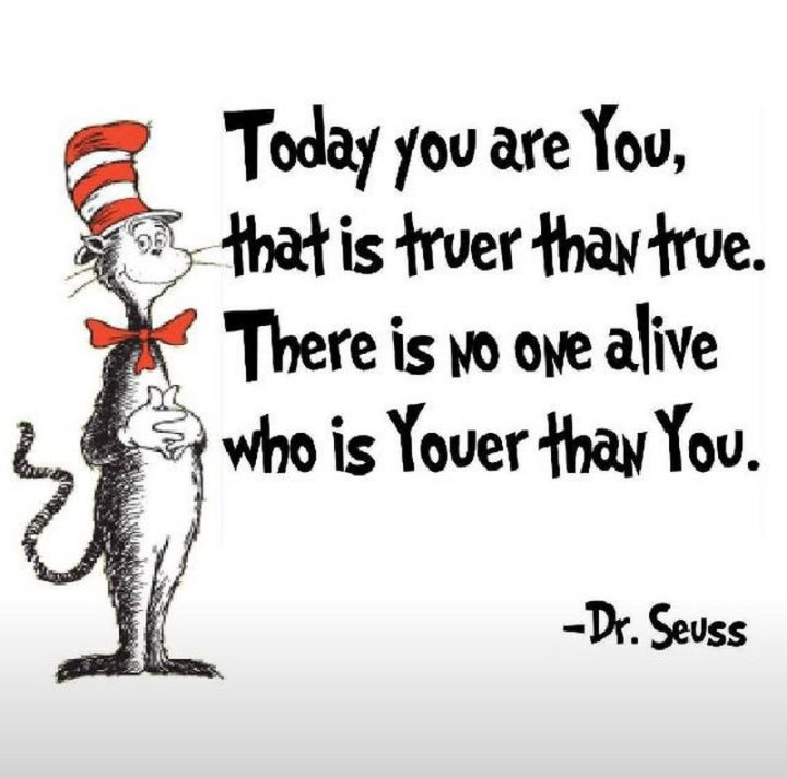 """""""Today you are You, that is truer than true. There is no one alive who is Youer than You."""" - Dr. Seuss"""