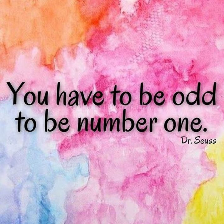 """""""You have to be odd to be number one."""" - Dr. Seuss"""