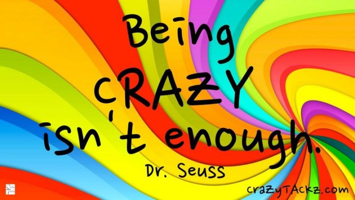 """Being crazy isn't enough."" - Dr. Seuss"