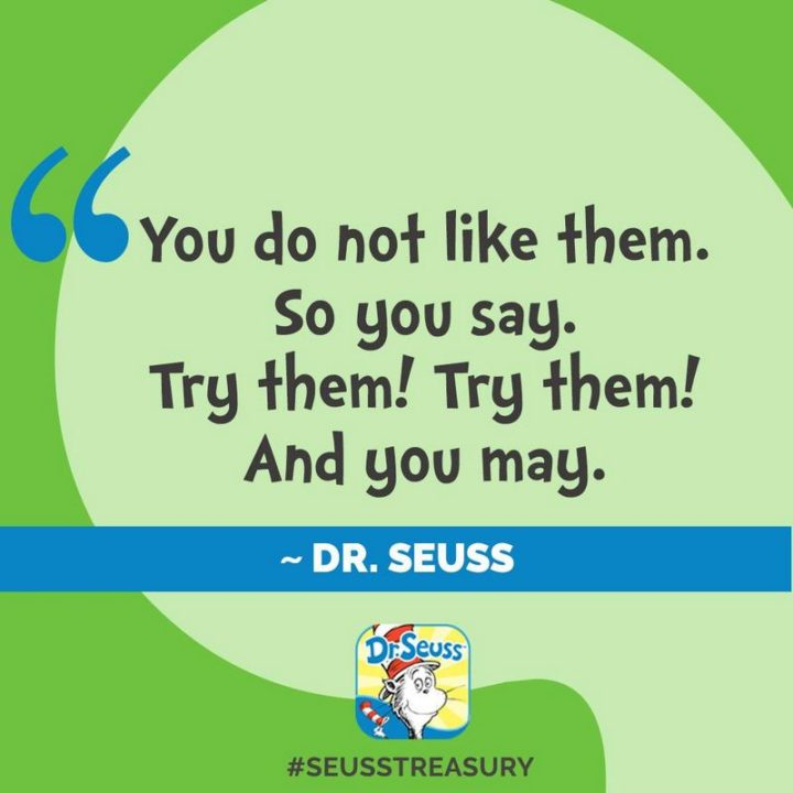 """""""You do not like them. So you say. Try them! Try them! And you may!"""" - Dr. Seuss"""