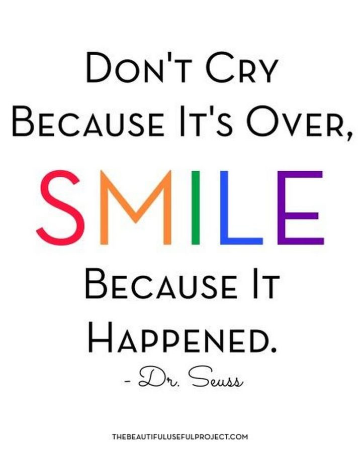 """""""Don't cry because it's over, smile because it happened."""" - Dr. Seuss"""