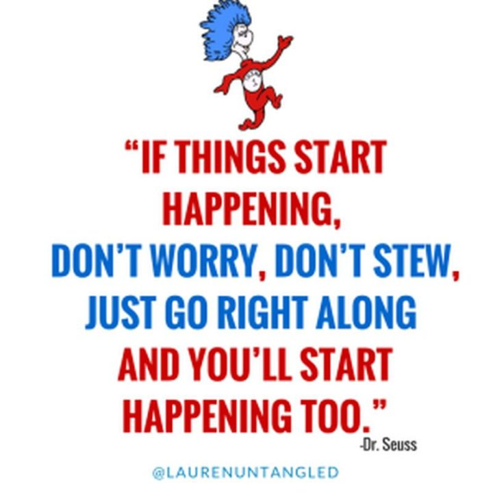 """""""If things start happening, don't worry, don't stew, just go right along and you'll start happening too."""" - Dr. Seuss"""