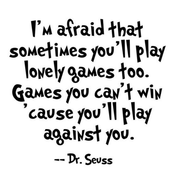 """""""I'm afraid sometimes you'll play lonely games too, games you can't win because you'll play against you."""" - Dr. Seuss"""