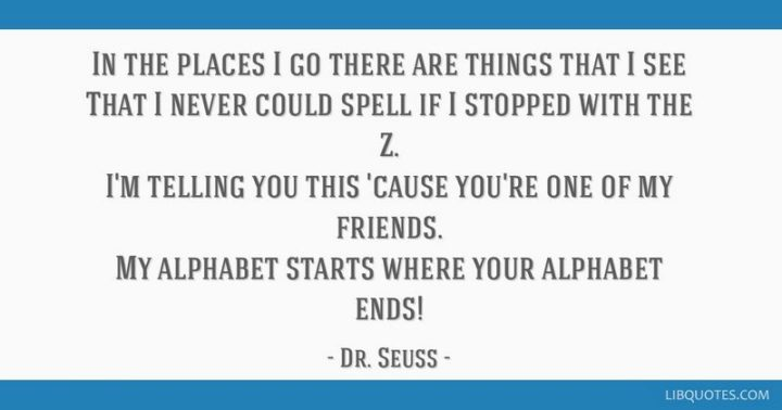 """""""In the places I go there are things that I see that I never could spell if I stopped with the Z. I'm telling you this 'cause you're one of my friends. My alphabet starts where your alphabet ends!"""" - Dr. Seuss"""