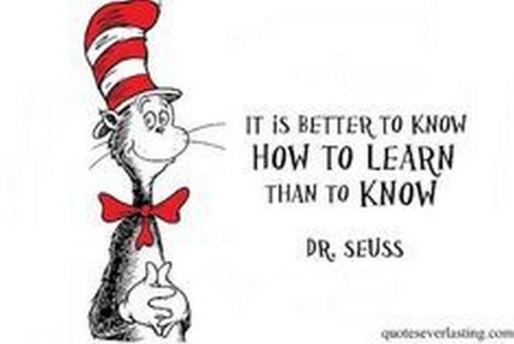 """""""It is better to know how to learn than to know."""" - Dr. Seuss"""