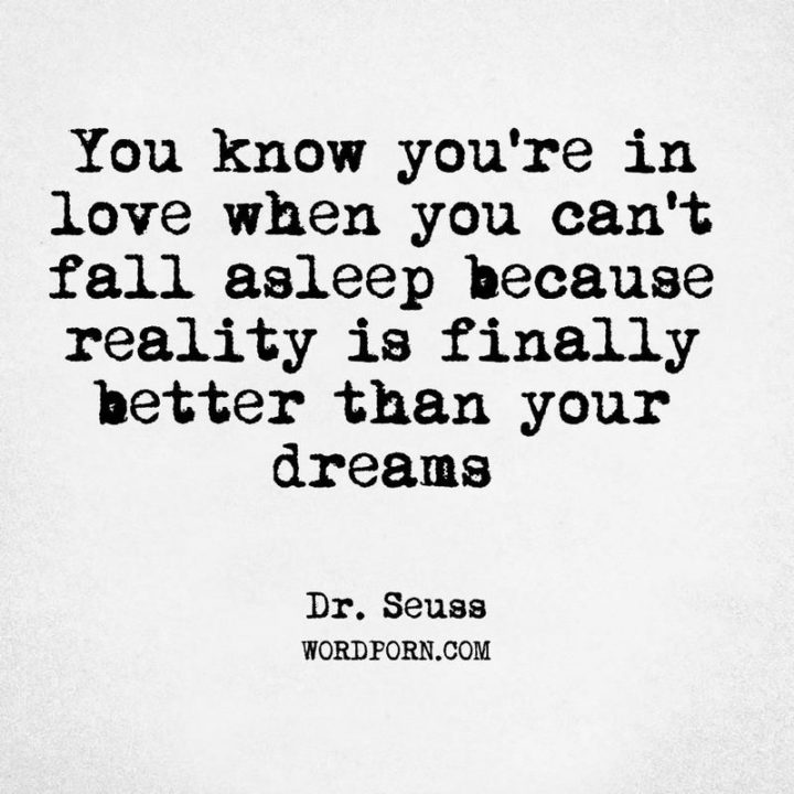 """""""You know you're in love when you can't fall asleep because reality is finally better than your dreams."""" - Dr. Seuss"""