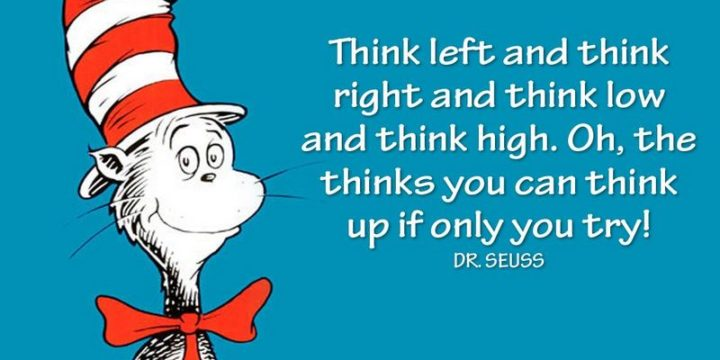 """""""Think left and think right and think low and think high. Oh, the thinks you can think up if only you try!"""" - Dr. Seuss"""
