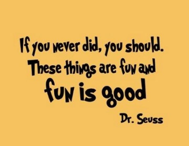 """""""If you never did you should. These things are fun and fun is good."""""""