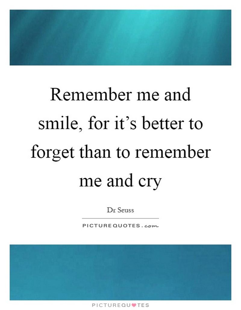 """""""Remember me and smile, for it's better to forget than to remember me and cry."""""""