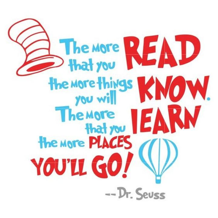 """""""The more that you read, the more things you will know. The more that you learn, the more places you'll go."""""""