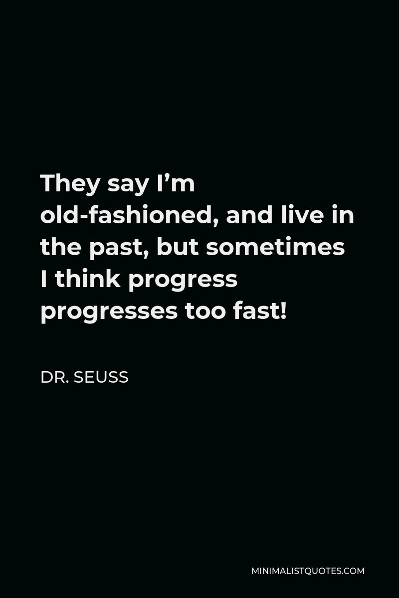 """""""They say I'm old-fashioned and live in the past, but sometimes I think progress progresses too fast!"""""""