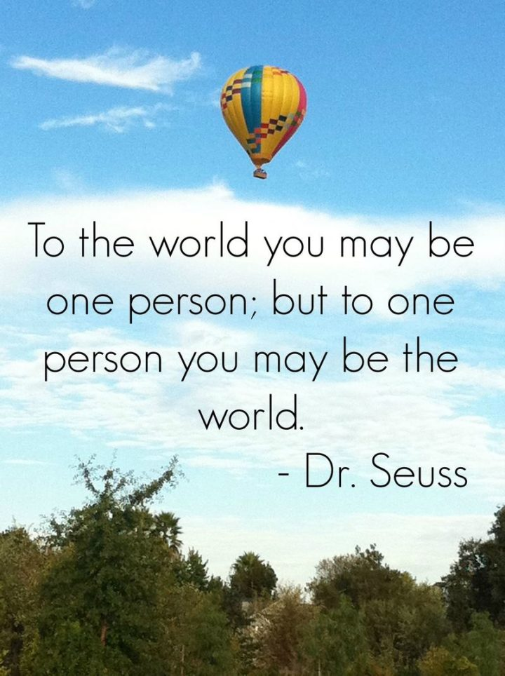 """""""To the world, you may be one person; but to one person you may be the world."""""""