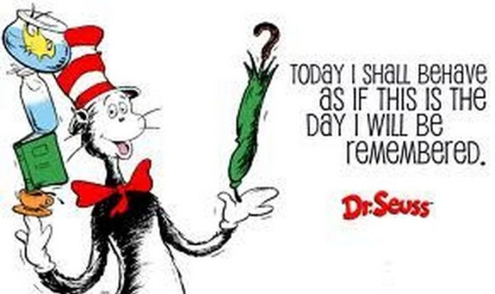 """""""Today I shall behave as if this is the day I will be remembered."""""""