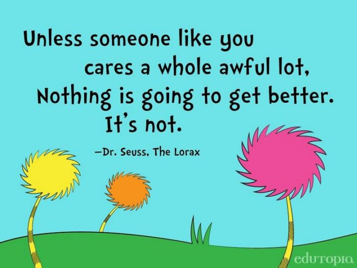 """""""Unless someone like you cares a whole awful lot. Nothing is going to get better. It's not."""""""