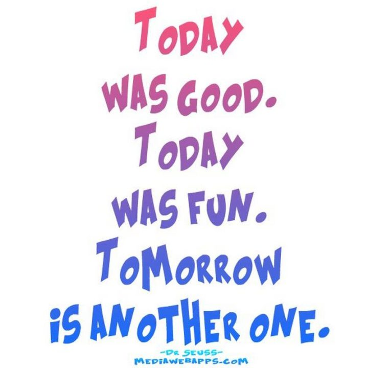 """""""Today was good. Today was fun. Tomorrow is another one."""""""