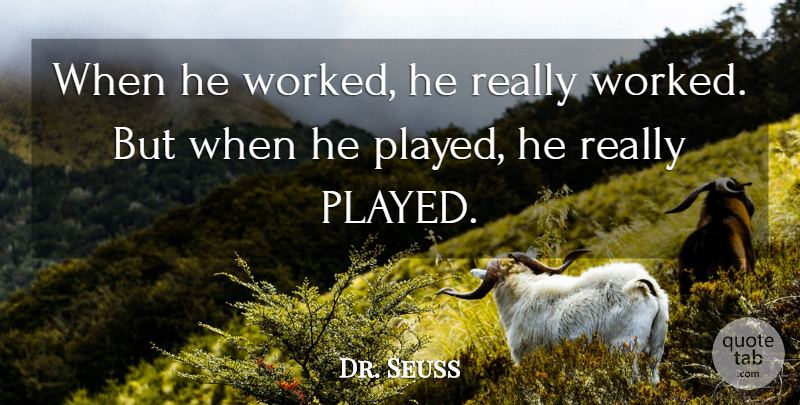 """""""When he worked, he really worked. But when he played, he really played."""""""