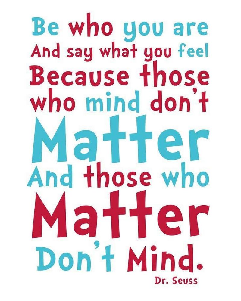 """""""Be who you are and say what you feel. Because those who mind don't matter and those who matter don't mind."""""""