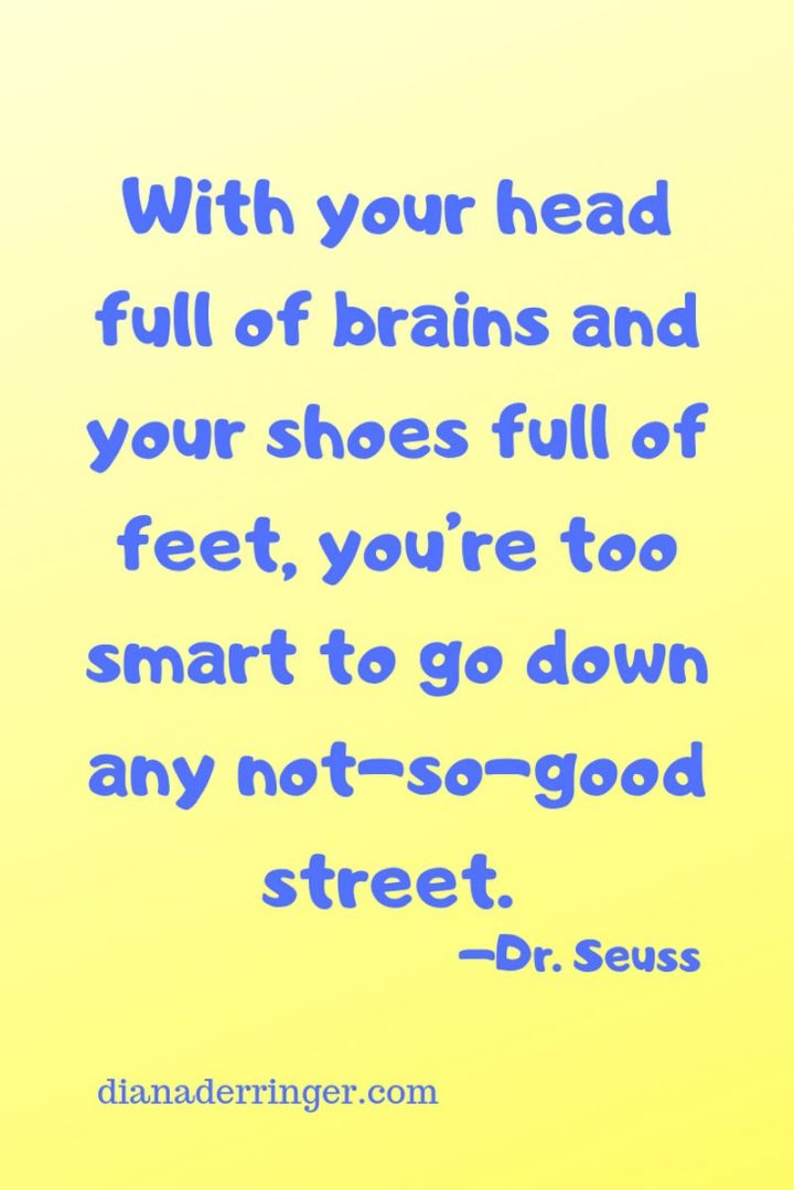 """""""With your head full of brains and your shoes full of feet, you're too smart to go down any not-so-good street."""""""