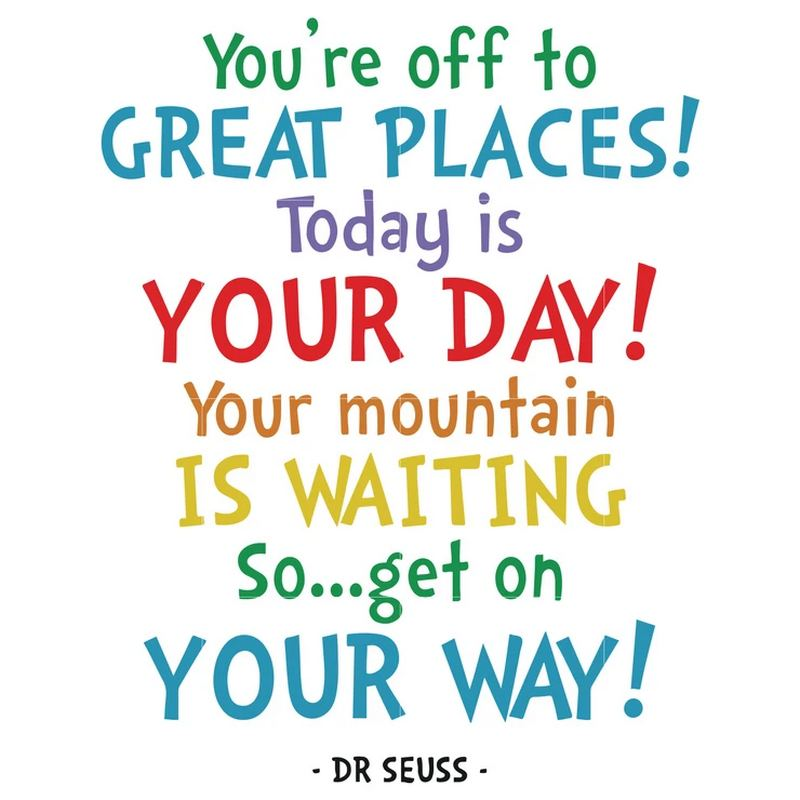 """""""You're off to great to places. Today is your day. Your mountain is waiting. So get on your way."""""""