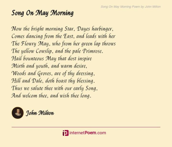 """37 Wholesome May Quotes - """"Now the bright morning Star, Dayes harbinger, Comes dancing from the East, and leads with her The Flowry May, who from her green lap throws The yellow Cowslip, and the pale Primrose. Hail bounteous May that dost inspire Mirth and youth, and warm desire, Woods and Groves, are of thy dressing, Hill and Dale, doth boast thy blessing. Thus we salute thee with our early Song, And welcom thee, and wish thee long."""" - John Milton"""