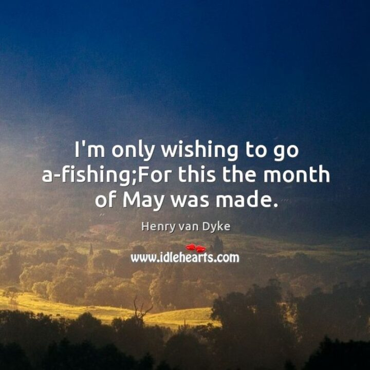 """37 Wholesome May Quotes - """"'I'm only wishing to go a-fishing; For this the month of May was made."""" - Henry Van Dyke"""