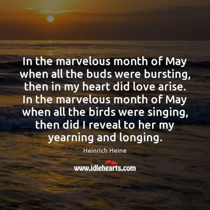 """37 Wholesome May Quotes - """"In the marvelous month of May when all the buds were bursting, then in my heart did love arise. In the marvelous month of May when all the birds were singing, then did I reveal to her my yearning and longing."""" - Heinrich Heine"""