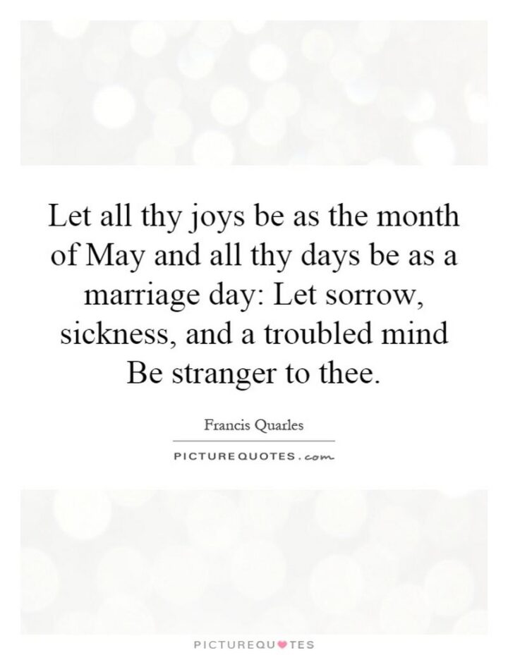 """37 Wholesome May Quotes - """"Let all thy joys be as the month of May, And all thy days be as a marriage day."""" - Francis Quarles"""