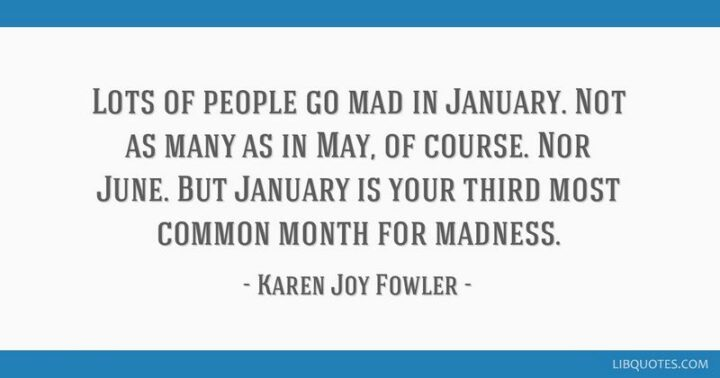 """""""Lots of people go mad in January. Not as many as in May, of course. Nor June. But January is your third most common month for madness."""" - Karen Joy Fowler"""