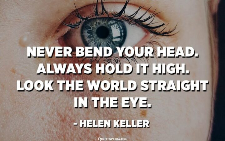 """""""Never bend your head. Always hold it high. Look the world straight in the eye."""" - Helen Keller"""
