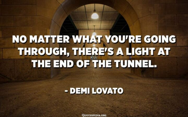 """""""No matter what you're going through, there's a light at the end of the tunnel."""" - Demi Lovato"""