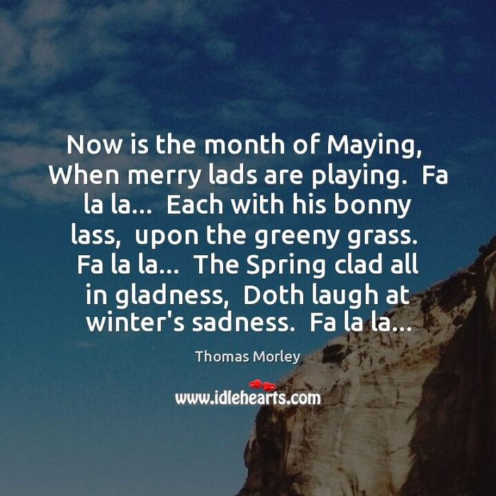 """""""Now is the month of maying, When merry lads are playing. Fa la la...Each with his bonny lass, Upon the greeny grass. Fa la la...The spring clad all in gladness, Doth laugh at winter's sadness. Fa la la..."""" - Thomas Morley"""